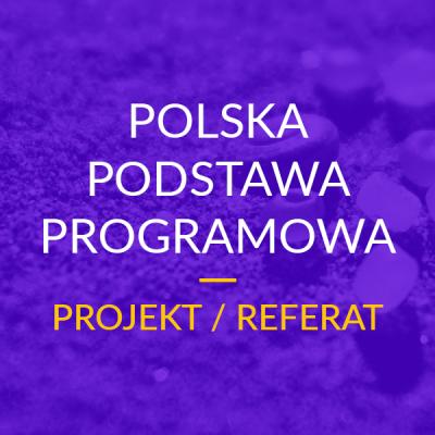Projekt / Referat – Polska Podstawa Programowa MEN